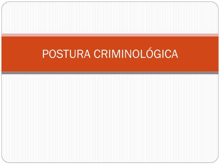 POSTURA CRIMINOLÓGICA