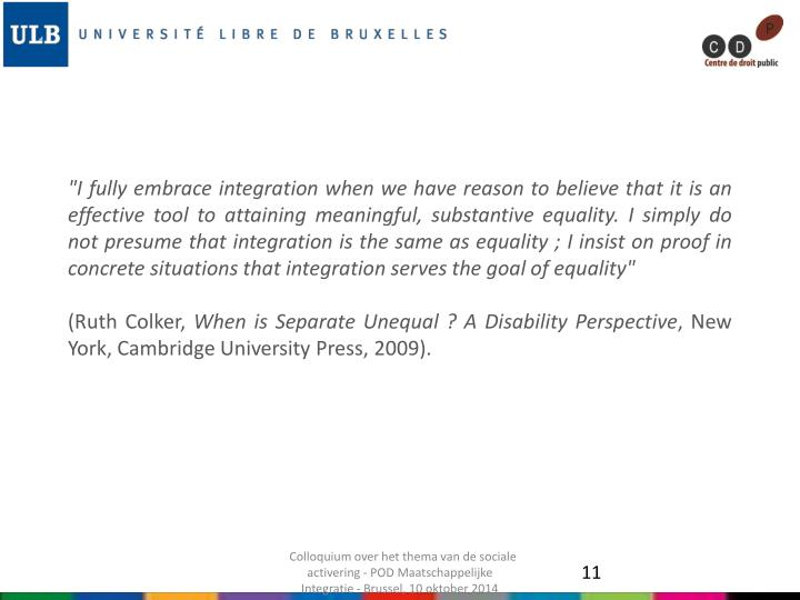 """I fully embrace integration when we have reason to believe that it is an effective tool to attaining meaningful, substantive equality. I simply do not presume that integration is the same as equality ; I insist on proof in concrete situations that integration serves the goal of equality"""