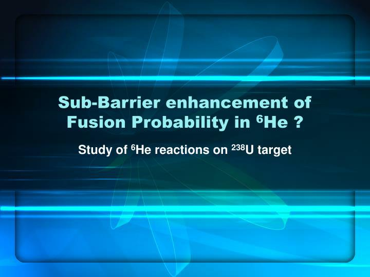 Sub barrier enhancement of fusion probability in 6 he