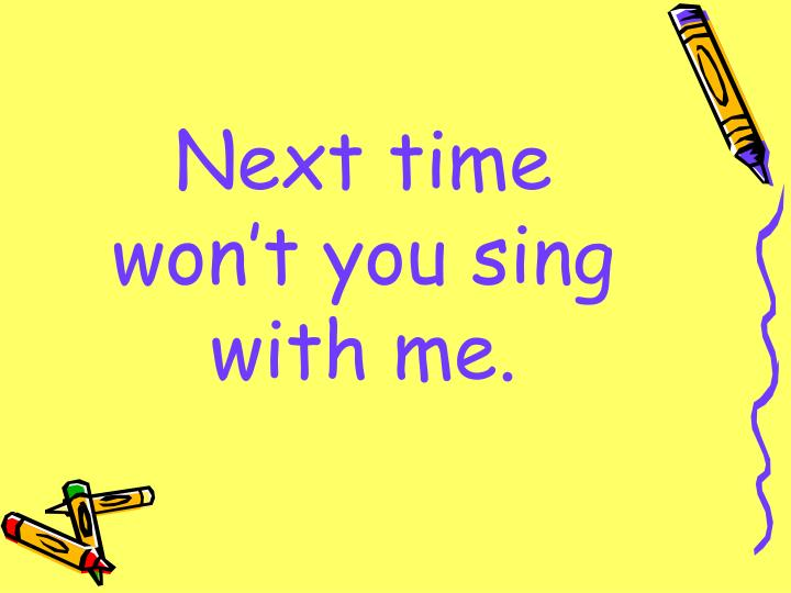 Next time won't you sing with me.
