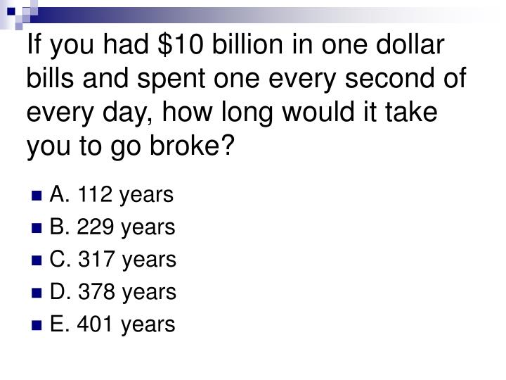 If you had $10 billion in one dollar bills and spent one every second of every day, how long would it take you to go broke?