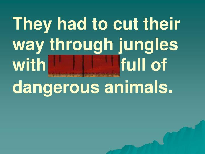 They had to cut their way through jungles with thickets full of dangerous animals