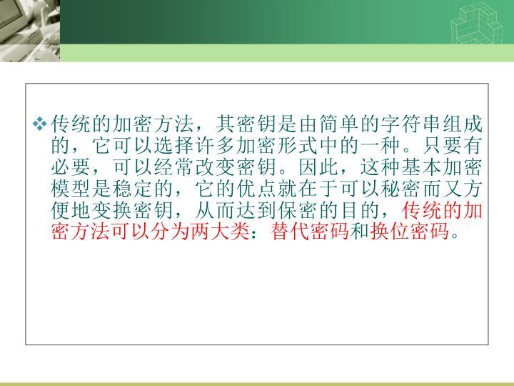 传统的加密方法,其密钥是由简单的字符串组成的,它可以选择许多加密形式中的一种。只要有必要,可以经常改变密钥。因此,这种基本加密模型是稳定的,它的优点就在于可以秘密而又方便地变换密钥,从而达到保密的目的,