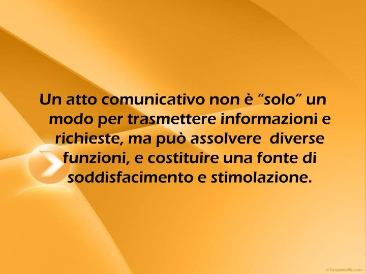 """Un atto comunicativo non è """"solo"""" un modo per trasmettere informazioni e richieste, ma può assolvere  diverse funzioni, e costituire una fonte di soddisfacimento e stimolazione."""