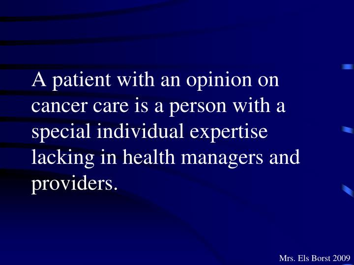 A patient with an opinion on cancer care is a person with a special individual expertise lacking in health managers and providers.