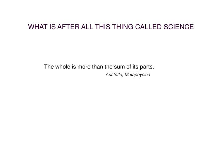 WHAT IS AFTER ALL THIS THING CALLED SCIENCE
