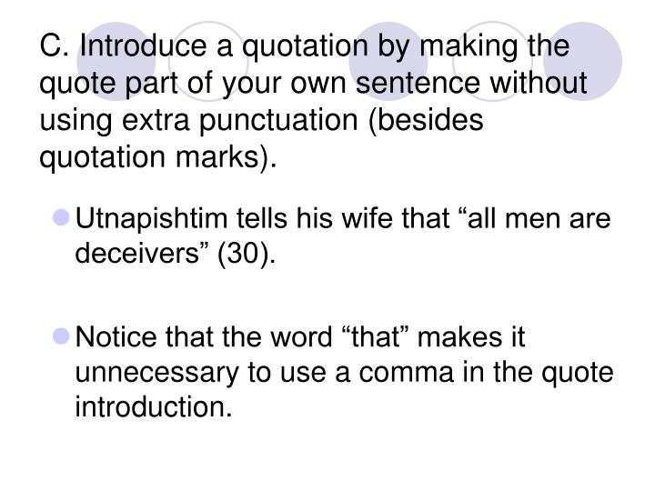 C. Introduce a quotation by making the quote part of your own sentence without using extra punctuation (besides quotation marks).