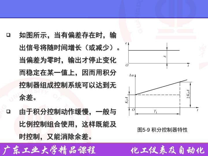 如图所示,当有偏差存在时,输出信号将随时间增长(或减少)。当偏差为零时,输出才停止变化而稳定在某一值上,因而用积分控制器组成控制系统可以达到无余差。