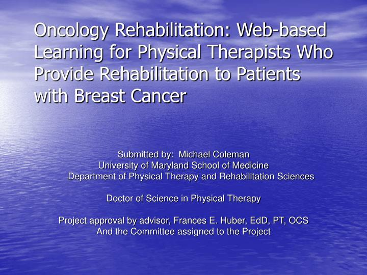 Oncology Rehabilitation: Web-based Learning for Physical Therapists Who Provide Rehabilitation to Pa...