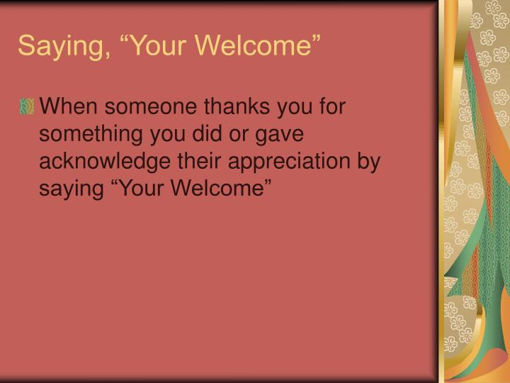 """Saying, """"Your Welcome"""""""