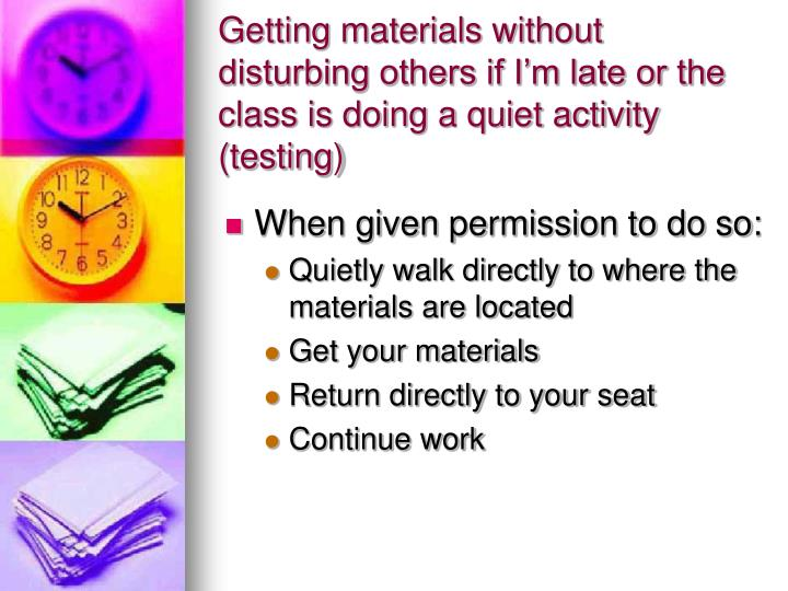 Getting materials without disturbing others if I'm late or the class is doing a quiet activity (testing)