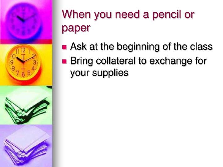 When you need a pencil or paper