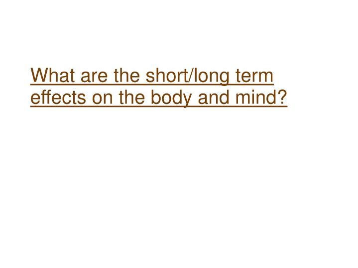 What are the short/long term effects on the body and mind?