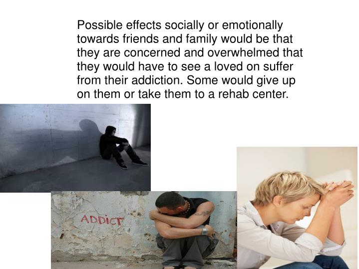 Possible effects socially or emotionally towards friends and family would be that they are concerned and overwhelmed that they would have to see a loved on suffer from their addiction. Some would give up on them or take them to a rehab center.