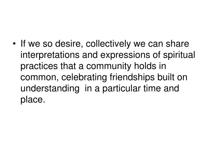 If we so desire, collectively we can share interpretations and expressions of spiritual practices that a community holds in common, celebrating friendships built on understanding  in a particular time and place.