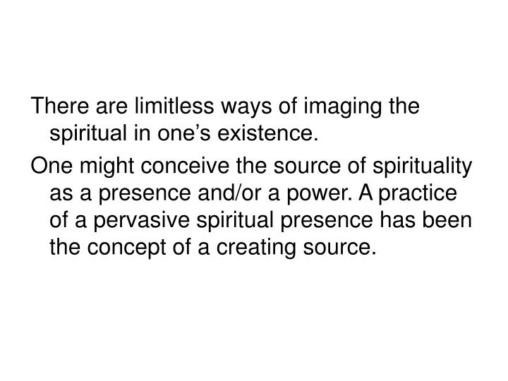 There are limitless ways of imaging the spiritual in one's existence.