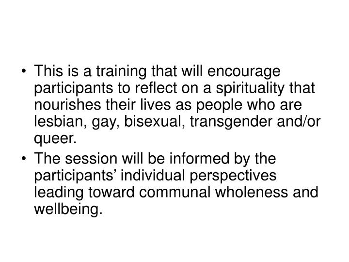 This is a training that will encourage participants to reflect on a spirituality that nourishes their lives as people who are lesbian, gay, bisexual, transgender and/or queer.