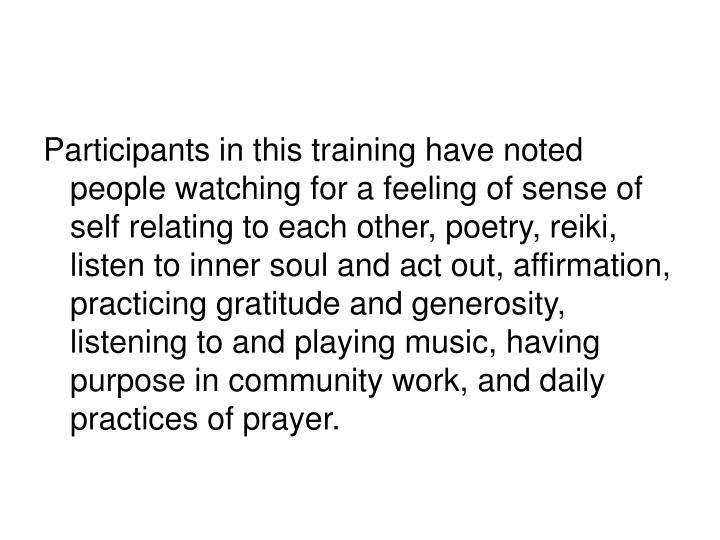 Participants in this training have noted people watching for a feeling of sense of self relating to each other, poetry, reiki, listen to inner soul and act out, affirmation, practicing gratitude and generosity, listening to and playing music, having purpose in community work, and daily practices of prayer.