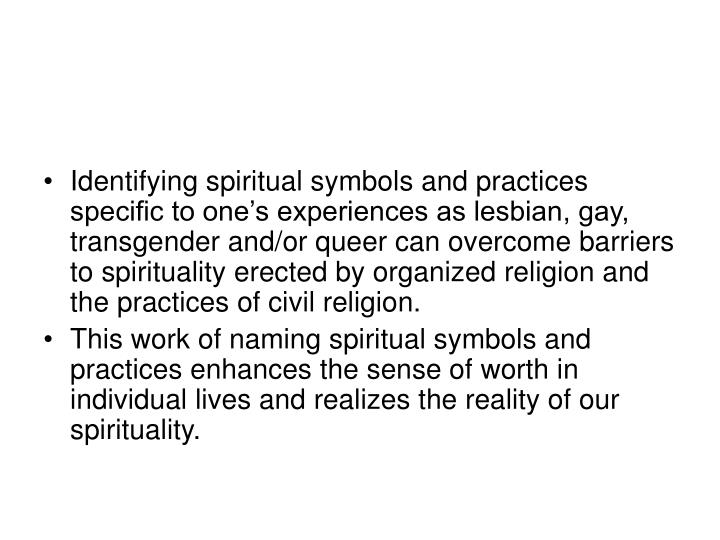Identifying spiritual symbols and practices specific to one's experiences as lesbian, gay, transgender and/or queer can overcome barriers to spirituality erected by organized religion and the practices of civil religion.