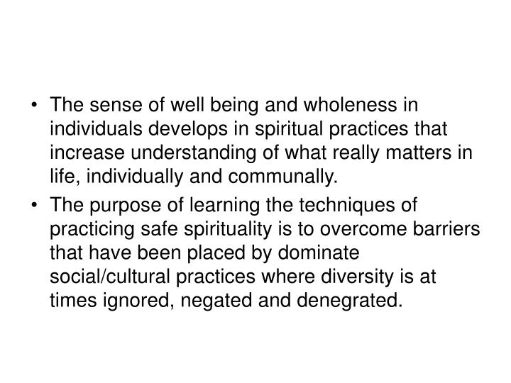 The sense of well being and wholeness in individuals develops in spiritual practices that increase understanding of what really matters in life, individually and communally.