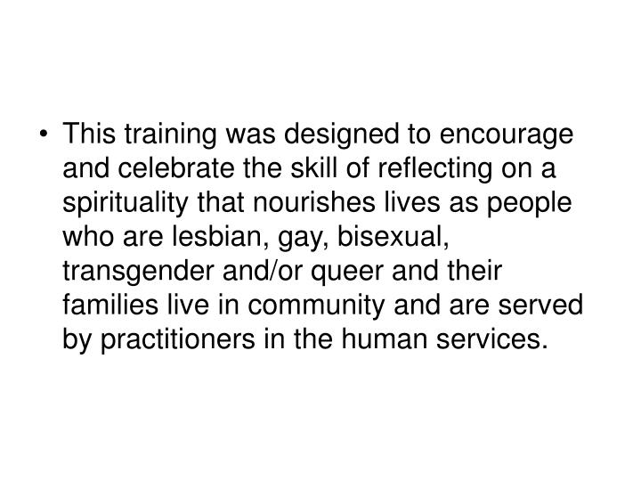 This training was designed to encourage and celebrate the skill of reflecting on a spirituality that nourishes lives as people who are lesbian, gay, bisexual, transgender and/or queer and their families live in community and are served by practitioners in the human services.