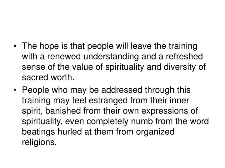 The hope is that people will leave the training with a renewed understanding and a refreshed sense of the value of spirituality and diversity of sacred worth.