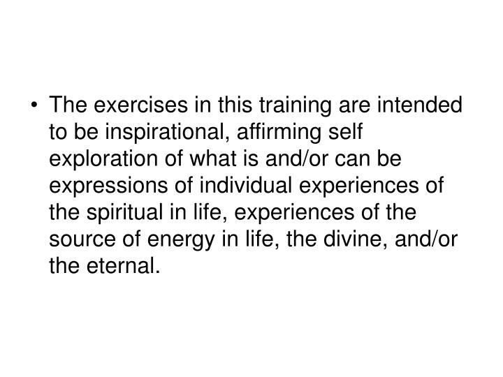 The exercises in this training are intended to be inspirational, affirming self exploration of what is and/or can be expressions of individual experiences of the spiritual in life, experiences of the source of energy in life, the divine, and/or the eternal.