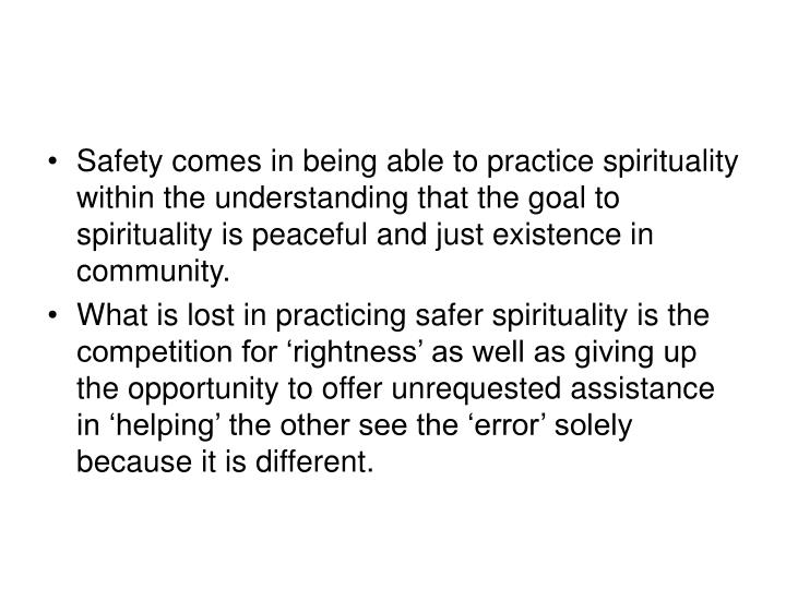 Safety comes in being able to practice spirituality within the understanding that the goal to spirituality is peaceful and just existence in community.