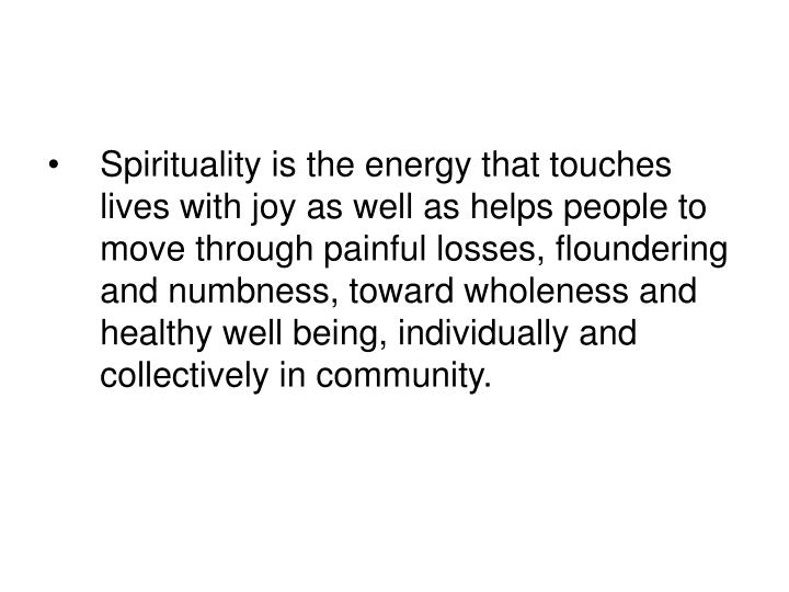 Spirituality is the energy that touches lives with joy as well as helps people to move through painful losses, floundering and numbness, toward wholeness and healthy well being, individually and collectively in community.
