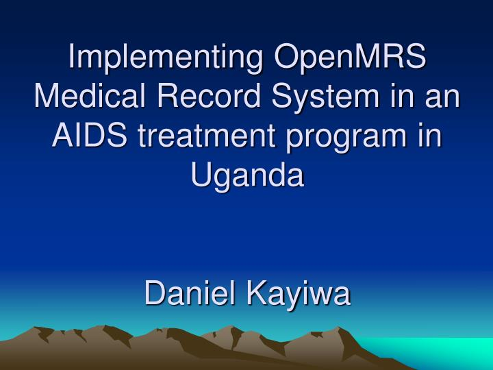 Implementing openmrs medical record system in an aids treatment program in uganda daniel kayiwa