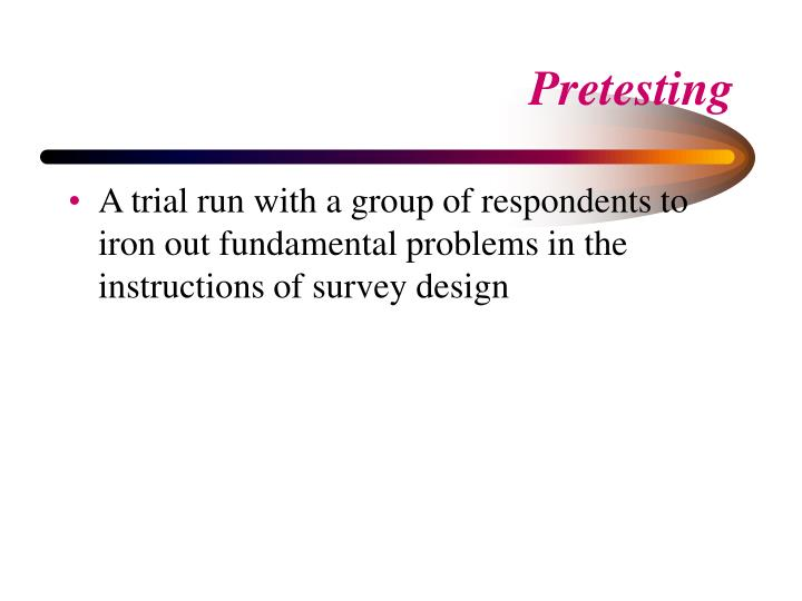 A trial run with a group of respondents to iron out fundamental problems in the instructions of survey design