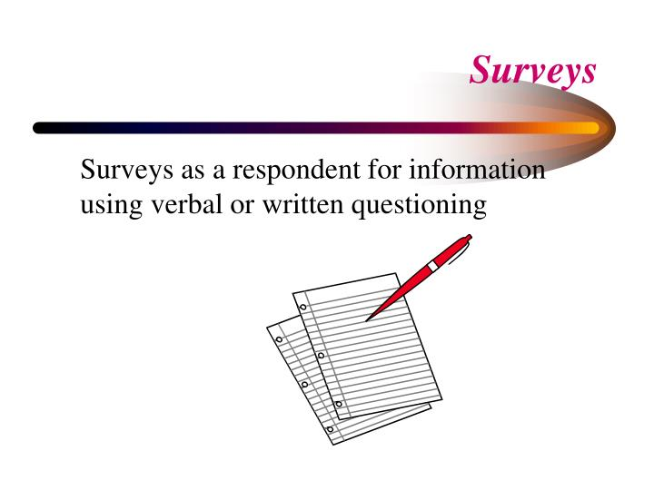 Surveys as a respondent for information using verbal or written questioning