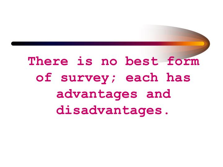 There is no best form of survey; each has advantages and disadvantages.