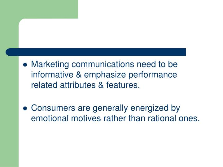 Marketing communications need to be informative & emphasize performance related attributes & features.