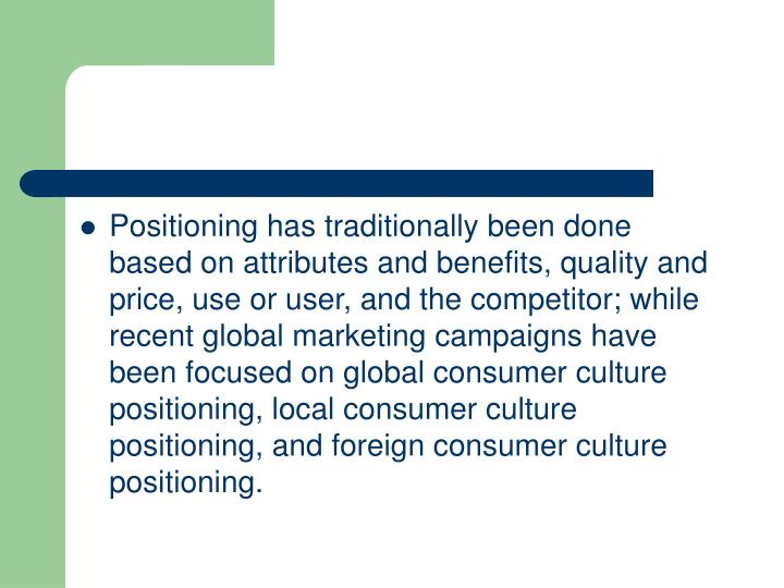 Positioning has traditionally been done based on attributes and benefits, quality and price, use or user, and the competitor; while recent global marketing campaigns have been focused on global consumer culture positioning, local consumer culture positioning, and foreign consumer culture positioning.