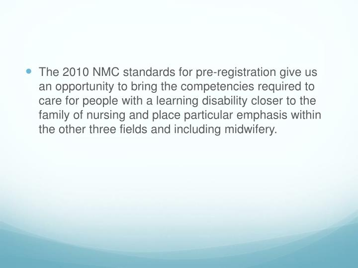 The 2010 NMC standards for pre-registration give us an opportunity to bring the competencies required to care for people with a learning disability closer to the family of nursing and place particular emphasis within the other three fields and including midwifery.