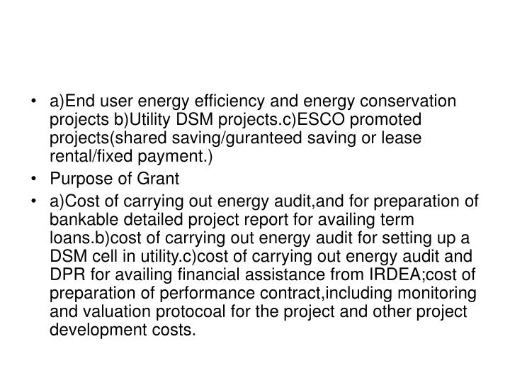 a)End user energy efficiency and energy conservation projects b)Utility DSM projects.c)ESCO promoted projects(shared saving/guranteed saving or lease rental/fixed payment.)
