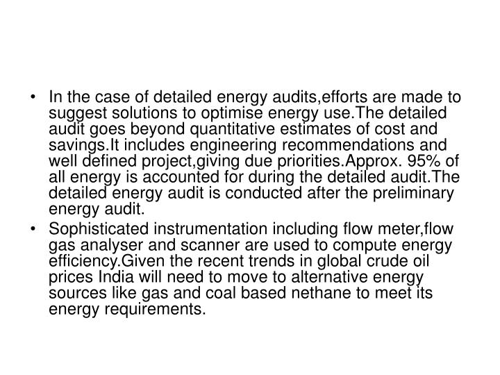 In the case of detailed energy audits,efforts are made to suggest solutions to optimise energy use.The detailed audit goes beyond quantitative estimates of cost and savings.It includes engineering recommendations and well defined project,giving due priorities.Approx. 95% of all energy is accounted for during the detailed audit.The detailed energy audit is conducted after the preliminary energy audit.