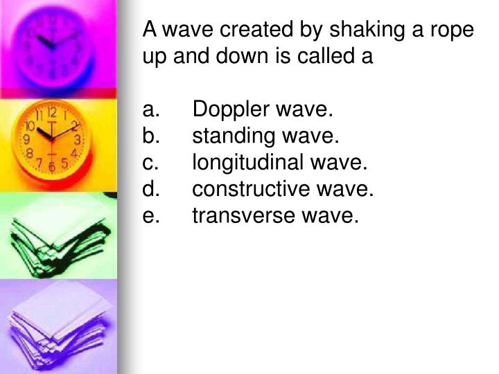 A wave created by shaking a rope up and down is called a
