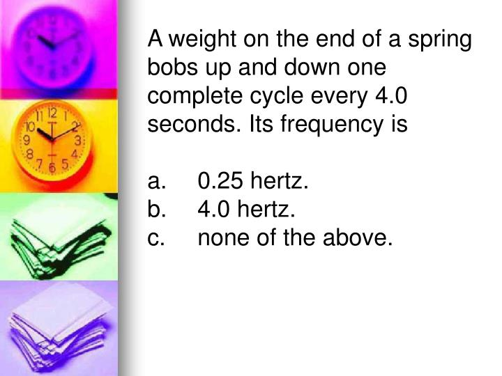 A weight on the end of a spring bobs up and down one complete cycle every 4.0 seconds. Its frequency is