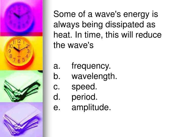 Some of a wave's energy is always being dissipated as heat. In time, this will reduce the wave's