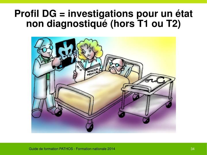 Profil DG = investigations pour un état non diagnostiqué (hors T1 ou T2)