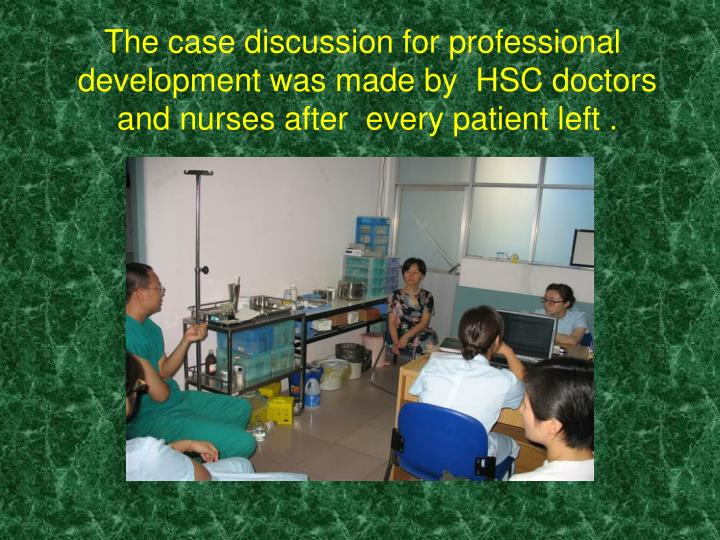The case discussion for professional development was made by  HSC doctors and nurses after  every patient left .