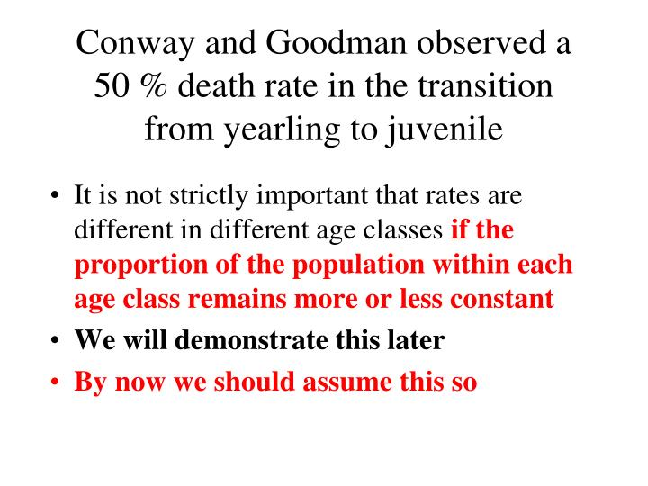 Conway and Goodman observed a 50 % death rate in the transition from yearling to juvenile