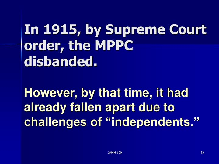 In 1915, by Supreme Court order, the MPPC disbanded.