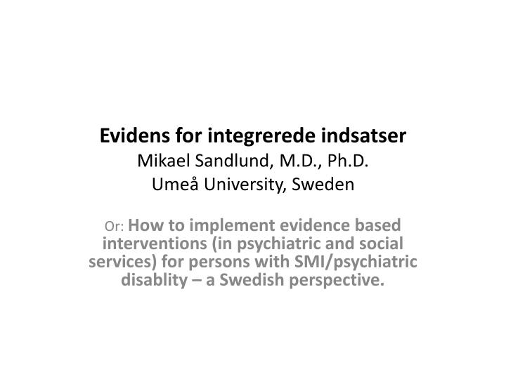 Evidens for integrerede indsatser mikael sandlund m d ph d ume university sweden