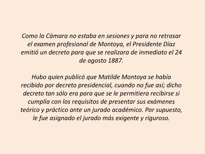 Como la Cámara no estaba en sesiones y para no retrasar el examen profesional de Montoya, el Presidente Díaz emitió un decreto para que se realizara de inmediato el 24 de agosto 1887.