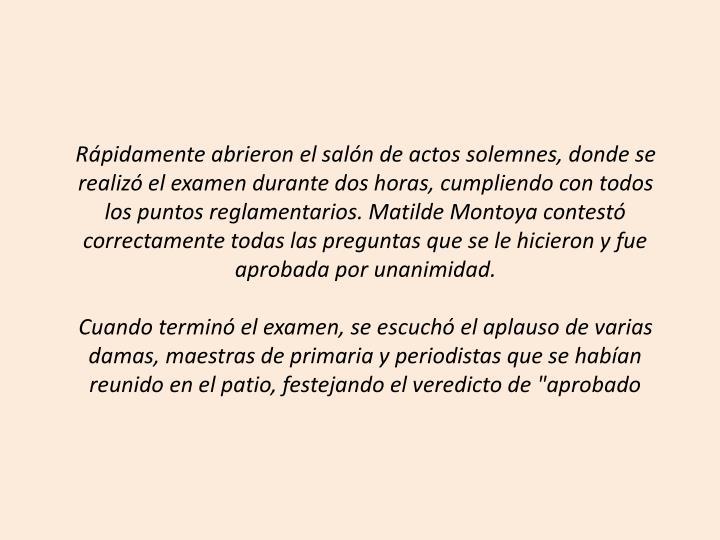 Rpidamente abrieron el saln de actos solemnes, donde se realiz el examen durante dos horas, cumpliendo con todos los puntos reglamentarios. Matilde Montoya contest correctamente todas las preguntas que se le hicieron y fue aprobada por unanimidad.