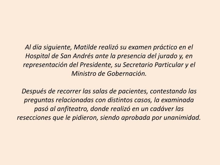 Al día siguiente, Matilde realizó su examen práctico en el Hospital de San Andrés ante la presencia del jurado y, en representación del Presidente, su Secretario Particular y el Ministro de Gobernación.