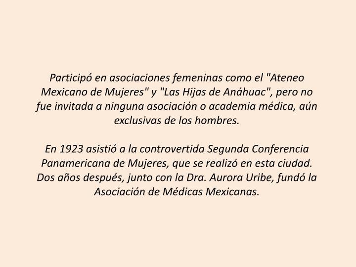 """Participó en asociaciones femeninas como el """"Ateneo Mexicano de Mujeres"""" y """"Las Hijas de Anáhuac"""", pero no fue invitada a ninguna asociación o academia médica, aún exclusivas de los hombres."""
